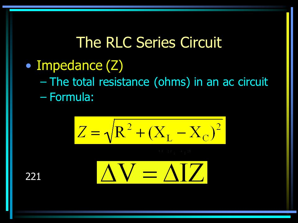 The RLC Series Circuit Impedance (Z) –The total resistance (ohms) in an ac circuit –Formula: 221