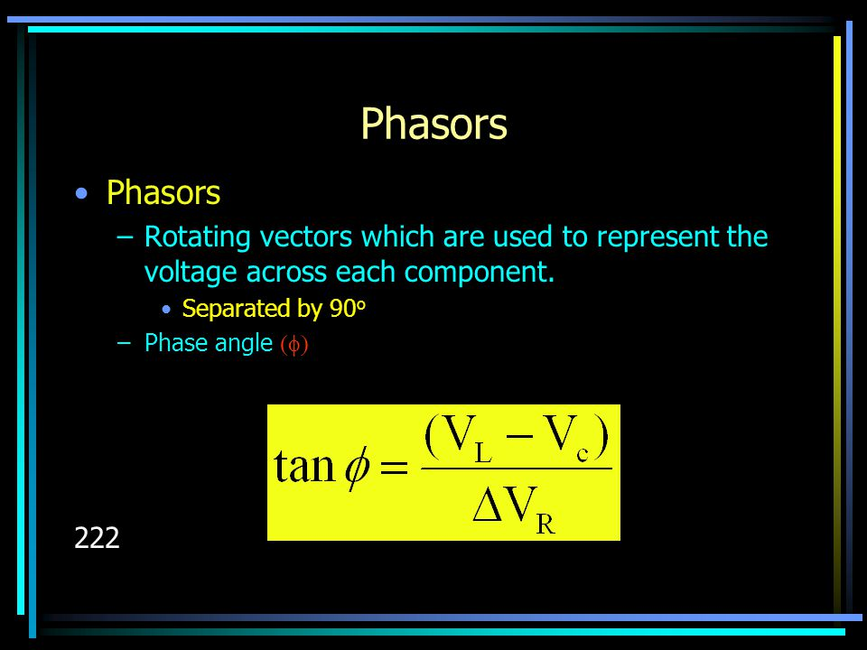 Phasors –Rotating vectors which are used to represent the voltage across each component. Separated by 90 o –Phase angle  222