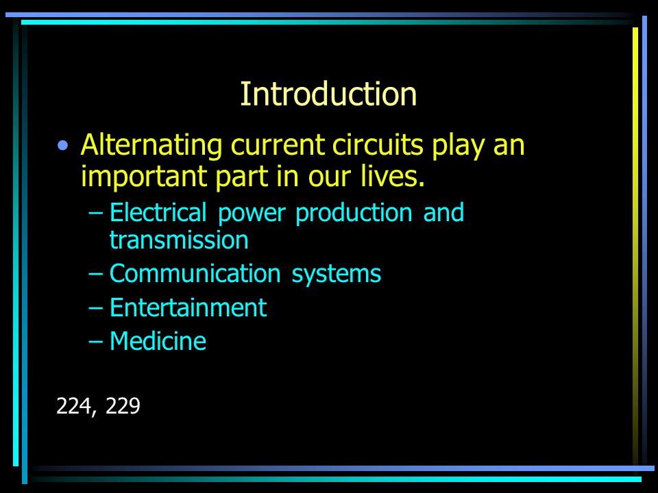 Introduction Alternating current circuits play an important part in our lives.