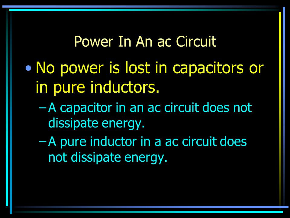 Power In An ac Circuit No power is lost in capacitors or in pure inductors.