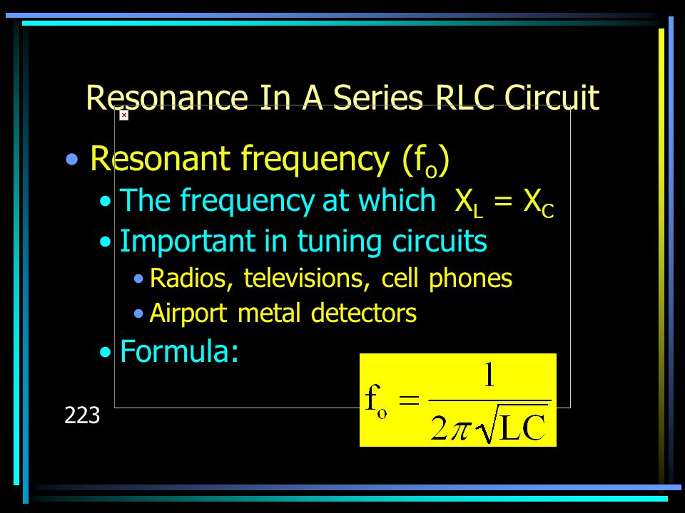 Resonance In A Series RLC Circuit Resonant frequency (f o ) The frequency at which X L = X C Important in tuning circuits Radios, televisions, cell ph