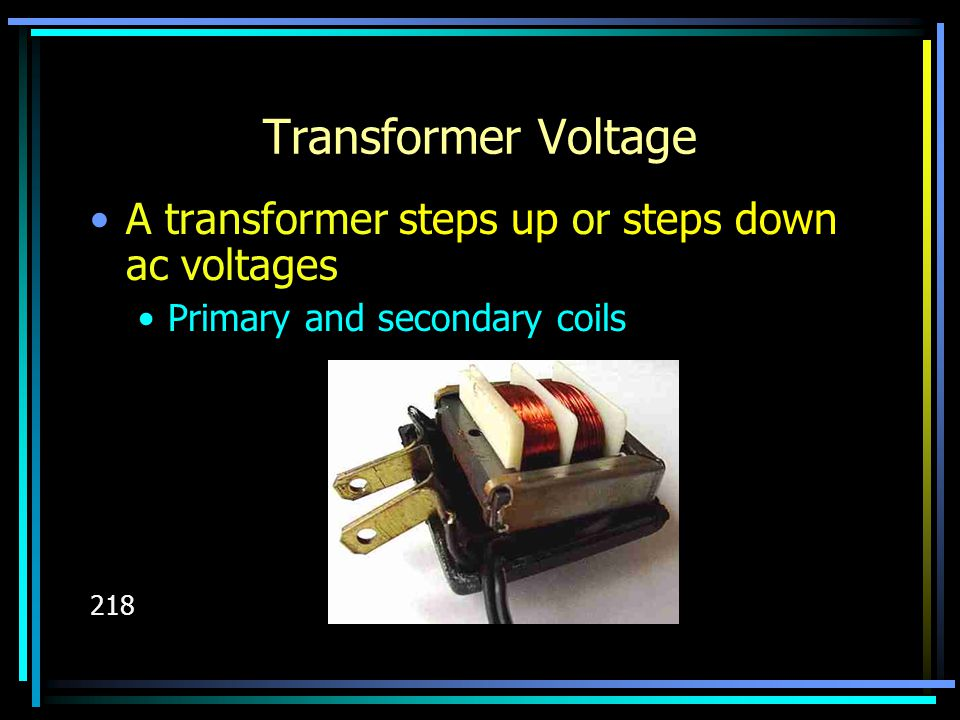 Transformer Voltage A transformer steps up or steps down ac voltages Primary and secondary coils 218