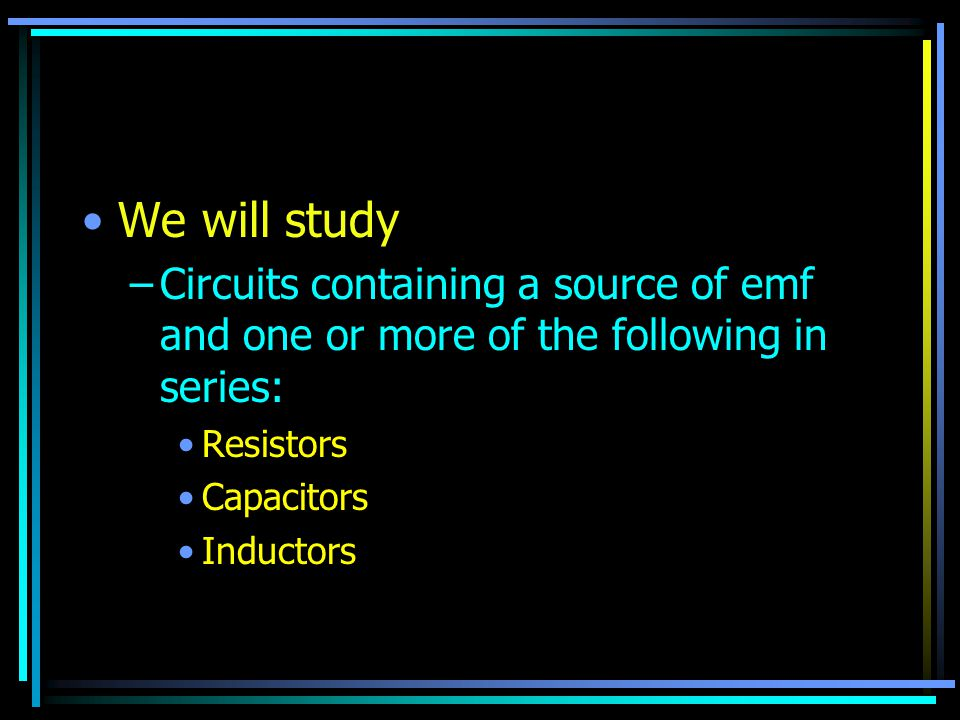We will study –Circuits containing a source of emf and one or more of the following in series: Resistors Capacitors Inductors
