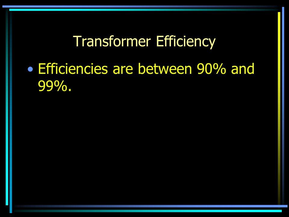 Transformer Efficiency Efficiencies are between 90% and 99%.