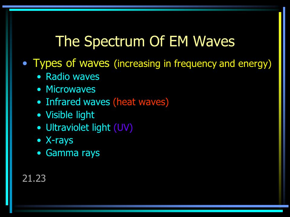 The Spectrum Of EM Waves Types of waves (increasing in frequency and energy) Radio waves Microwaves Infrared waves (heat waves) Visible light Ultravio