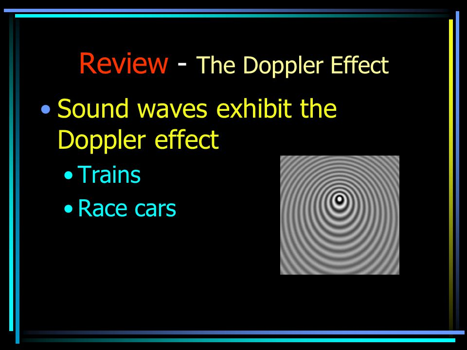 Review - The Doppler Effect Sound waves exhibit the Doppler effect Trains Race cars