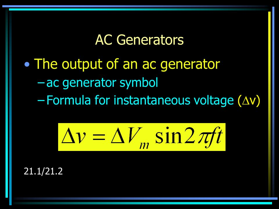 AC Generators The output of an ac generator –ac generator symbol –Formula for instantaneous voltage (  v) 21.1/21.2