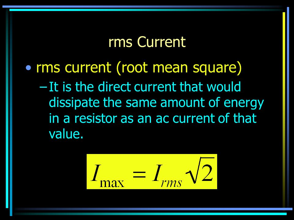 rms Current rms current (root mean square) –It is the direct current that would dissipate the same amount of energy in a resistor as an ac current of