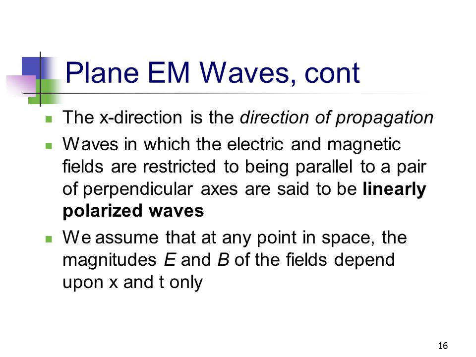 16 Plane EM Waves, cont The x-direction is the direction of propagation Waves in which the electric and magnetic fields are restricted to being parall