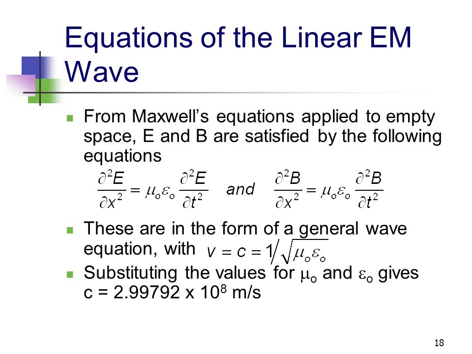 18 Equations of the Linear EM Wave From Maxwell's equations applied to empty space, E and B are satisfied by the following equations These are in the