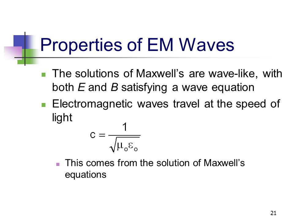 21 Properties of EM Waves The solutions of Maxwell's are wave-like, with both E and B satisfying a wave equation Electromagnetic waves travel at the s