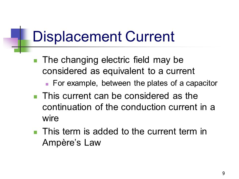 9 Displacement Current The changing electric field may be considered as equivalent to a current For example, between the plates of a capacitor This cu