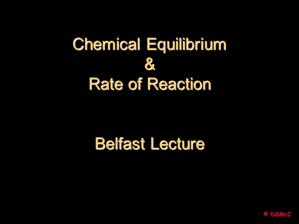 © DGMcC Chemical Equilibrium & Rate of Reaction Belfast Lecture