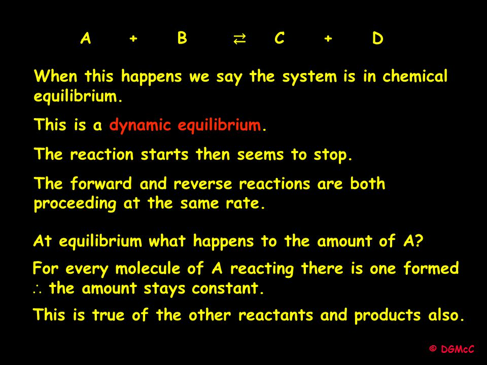 When this happens we say the system is in chemical equilibrium. This is a dynamic equilibrium. The reaction starts then seems to stop. The forward and