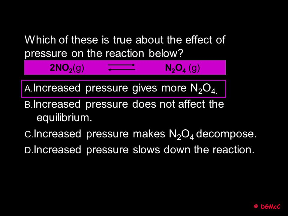 © DGMcC Which of these is true about the effect of pressure on the reaction below? A. Increased pressure gives more N 2 O 4. B. Increased pressure doe