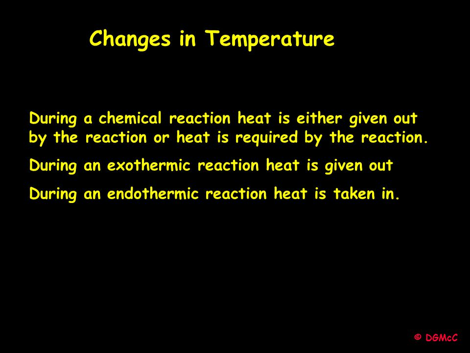 © DGMcC During a chemical reaction heat is either given out by the reaction or heat is required by the reaction. During an exothermic reaction heat is
