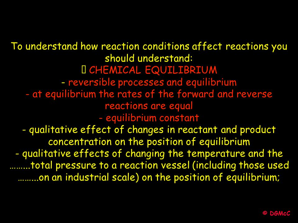 © DGMcC To understand how reaction conditions affect reactions you should understand: • CHEMICAL EQUILIBRIUM - reversible processes and equilibrium -