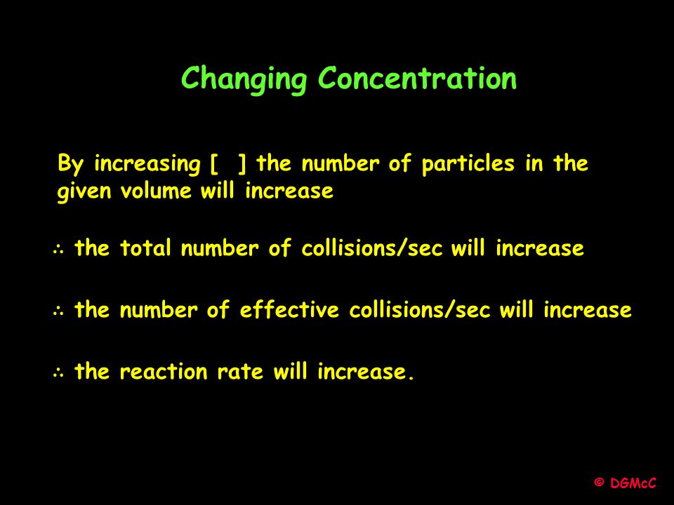 © DGMcC Changing Concentration By increasing [ ] the number of particles in the given volume will increase ∴ the total number of collisions/sec will i