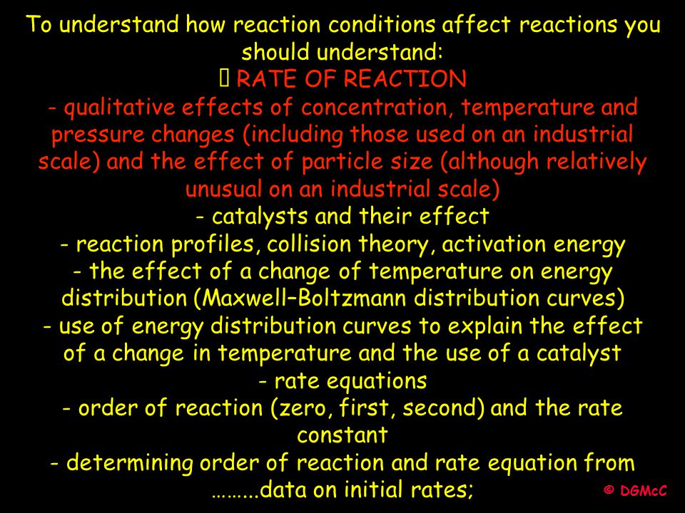 © DGMcC To understand how reaction conditions affect reactions you should understand: • RATE OF REACTION - qualitative effects of concentration, tempe