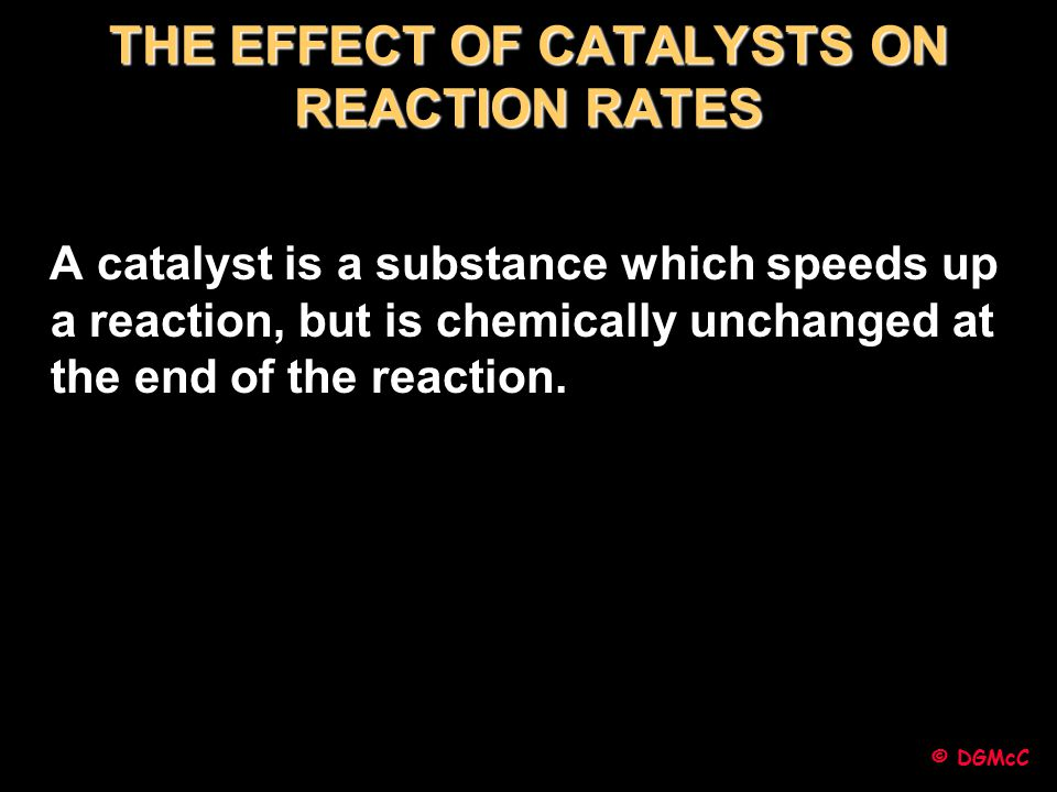 © DGMcC THE EFFECT OF CATALYSTS ON REACTION RATES A catalyst is a substance which speeds up a reaction, but is chemically unchanged at the end of the