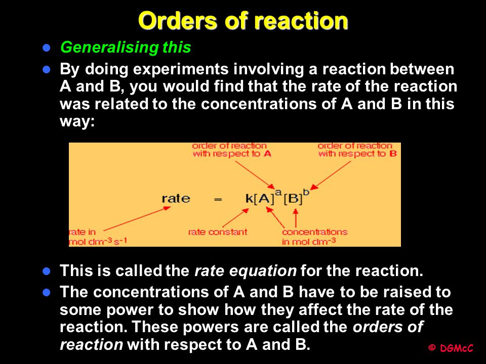 © DGMcC Orders of reaction Generalising this By doing experiments involving a reaction between A and B, you would find that the rate of the reaction w