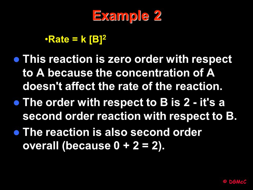 © DGMcC Example 2 This reaction is zero order with respect to A because the concentration of A doesn't affect the rate of the reaction. The order with