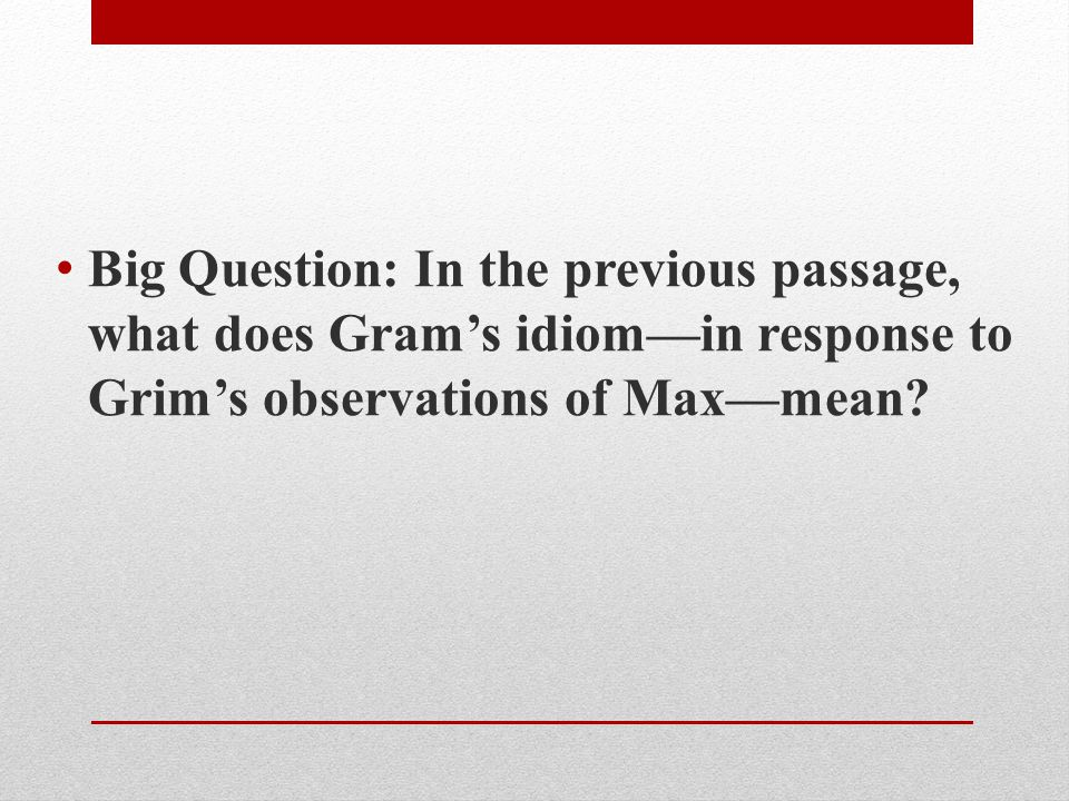 Big Question: In the previous passage, what does Gram's idiom—in response to Grim's observations of Max—mean?
