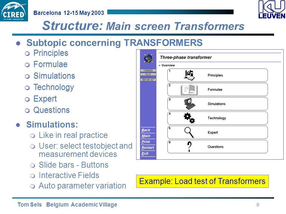 Tom Sels Belgium Academic Village Barcelona 12-15 May 2003 9 Structure: Main screen Transformers Subtopic concerning TRANSFORMERS  Principles  Formulae  Simulations  Technology  Expert  Questions  Principles  Formulae  Simulations  Technology  Expert  Questions Simulations:  Like in real practice  User: select testobject and measurement devices  Slide bars - Buttons  Interactive Fields  Auto parameter variation Example: Load test of Transformers