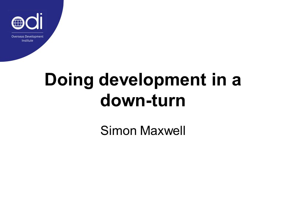 Doing development in a down-turn Simon Maxwell