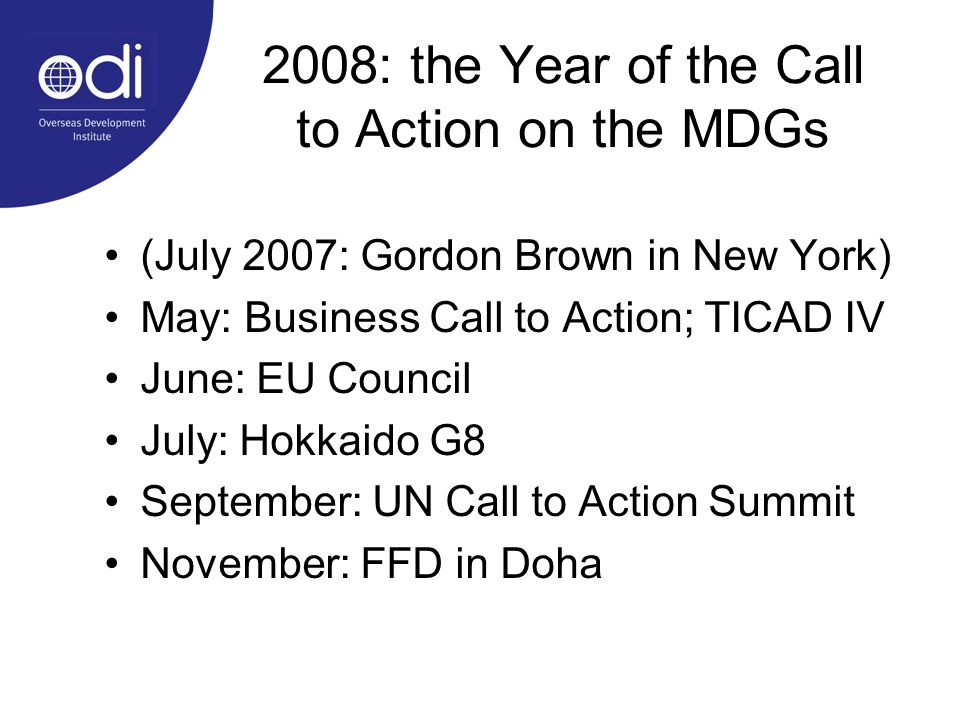 2008: the Year of the Call to Action on the MDGs (July 2007: Gordon Brown in New York) May: Business Call to Action; TICAD IV June: EU Council July: Hokkaido G8 September: UN Call to Action Summit November: FFD in Doha
