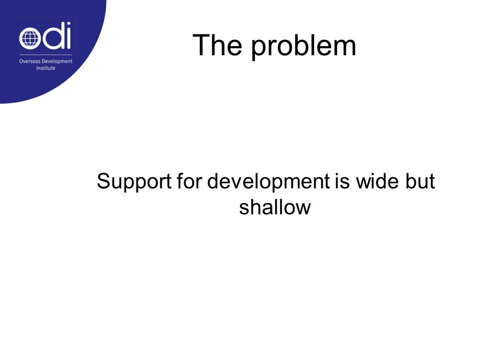 The problem Support for development is wide but shallow