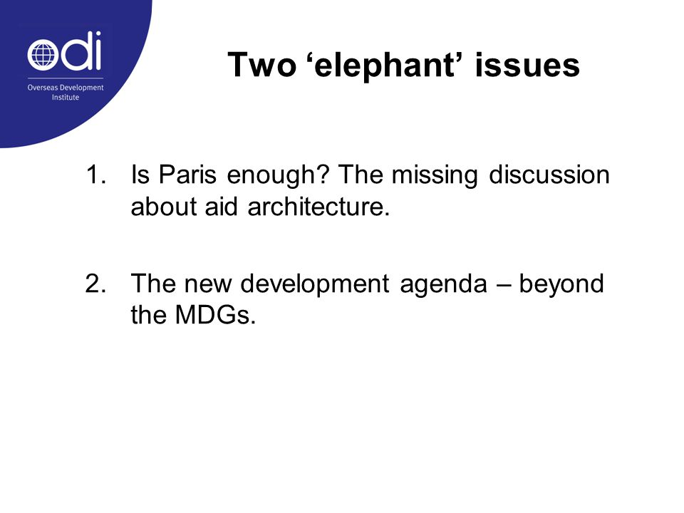 Two 'elephant' issues 1.Is Paris enough? The missing discussion about aid architecture. 2.The new development agenda – beyond the MDGs.