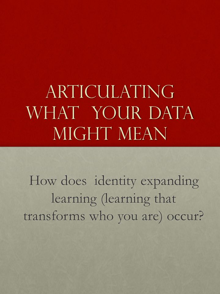 Articulating What Your Data Might Mean How does identity expanding learning (learning that transforms who you are) occur?