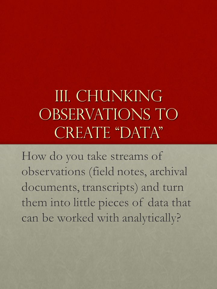 "III. Chunking Observations to create ""data"" How do you take streams of observations (field notes, archival documents, transcripts) and turn them into"