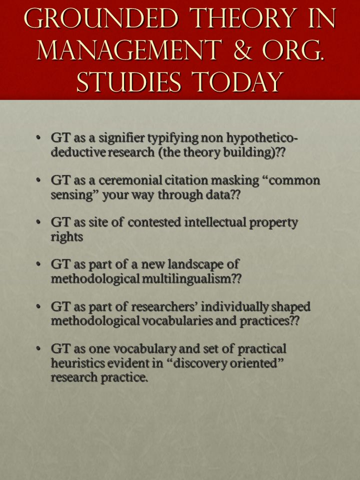 GROUNDED THEORY IN MANAGEMENT & ORG. STUDIES TODAY GT as a signifier typifying non hypothetico- deductive research (the theory building)??GT as a sign