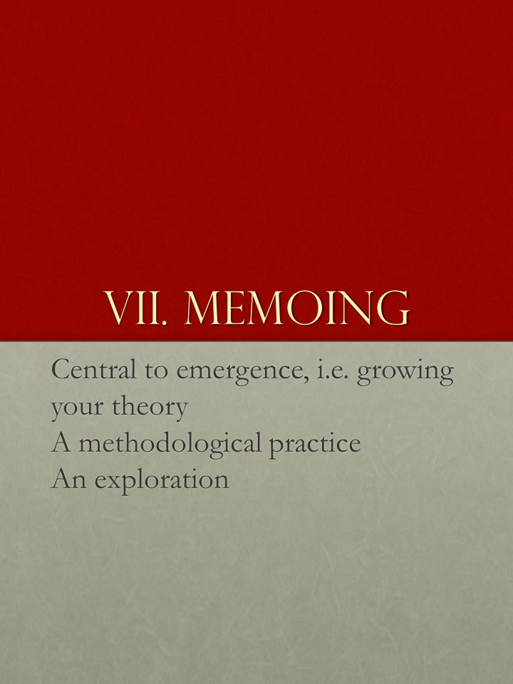 VII. Memoing Central to emergence, i.e. growing your theory A methodological practice An exploration