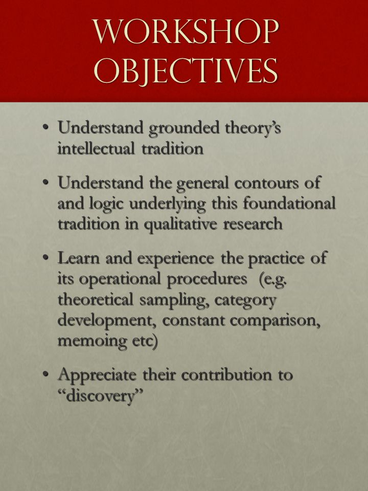 Workshop Objectives Understand grounded theory's intellectual tradition Understand grounded theory's intellectual tradition Understand the general con