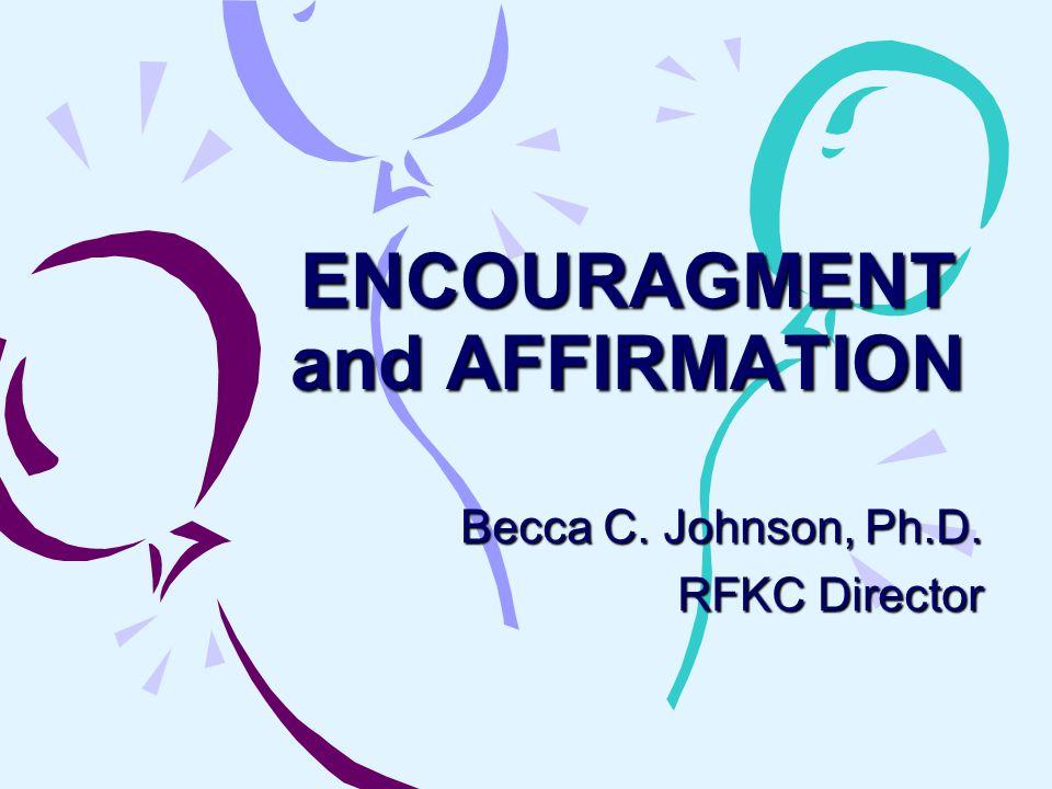 ENCOURAGMENT and AFFIRMATION Becca C. Johnson, Ph.D. RFKC Director