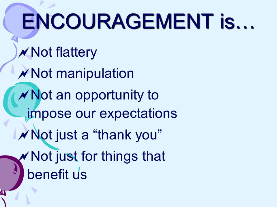 ENCOURAGEMENT is…  Not flattery  Not manipulation  Not an opportunity to impose our expectations  Not just a thank you  Not just for things that benefit us