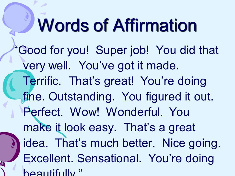 Words of Affirmation Good for you. Super job. You did that very well.