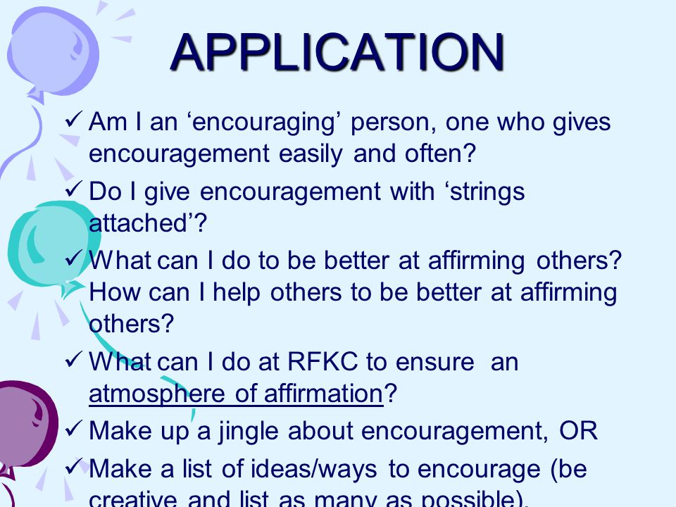 APPLICATION Am I an 'encouraging' person, one who gives encouragement easily and often.