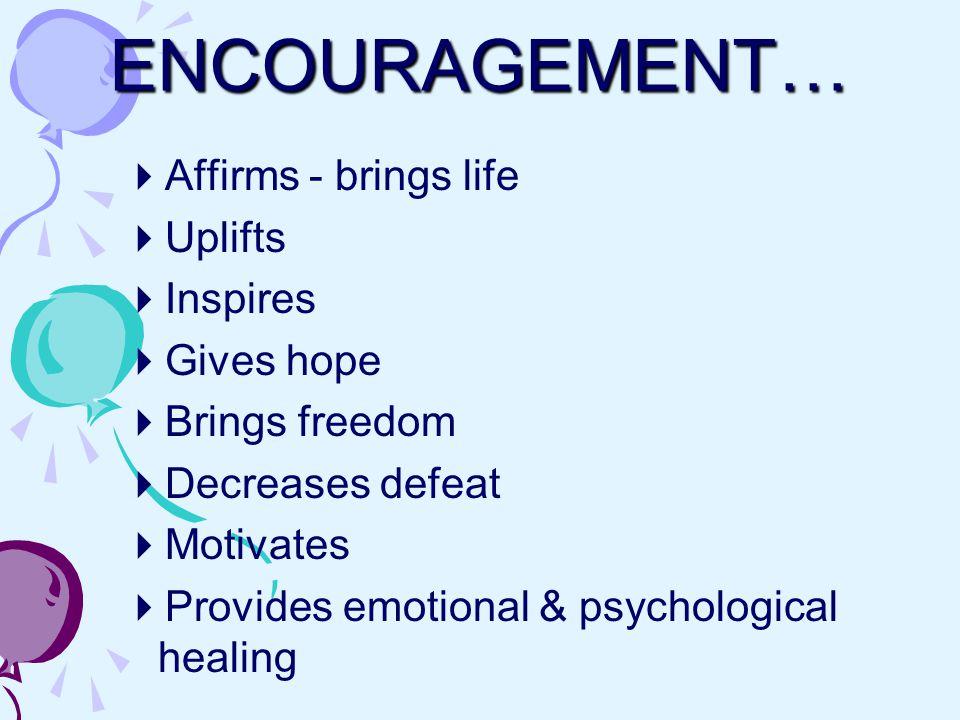 ENCOURAGEMENT…  Affirms - brings life  Uplifts  Inspires  Gives hope  Brings freedom  Decreases defeat  Motivates  Provides emotional & psychological healing