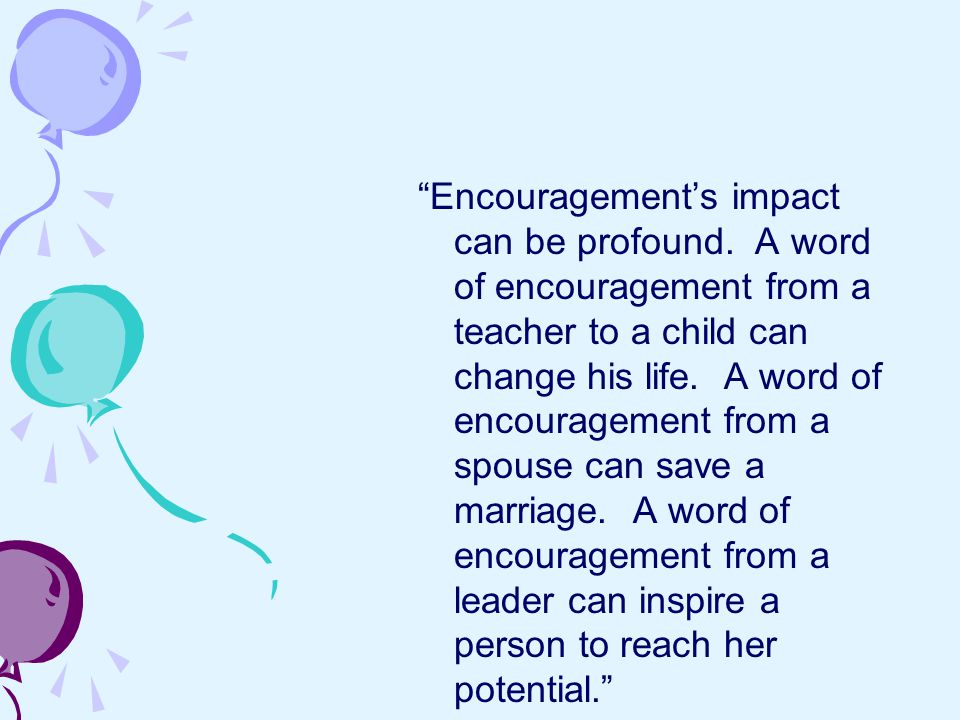 ENCOURAGEMENT… REFRHESHES the spirit REINFORCES worth RELEASES confidence RESTORES joy REVIVES the soul From The Gift of Encouragement by Gloria Chisholm