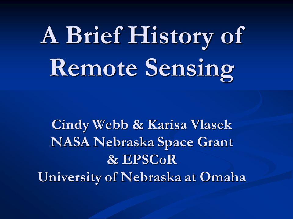 A Brief History of Remote Sensing Cindy Webb & Karisa Vlasek NASA Nebraska Space Grant & EPSCoR University of Nebraska at Omaha