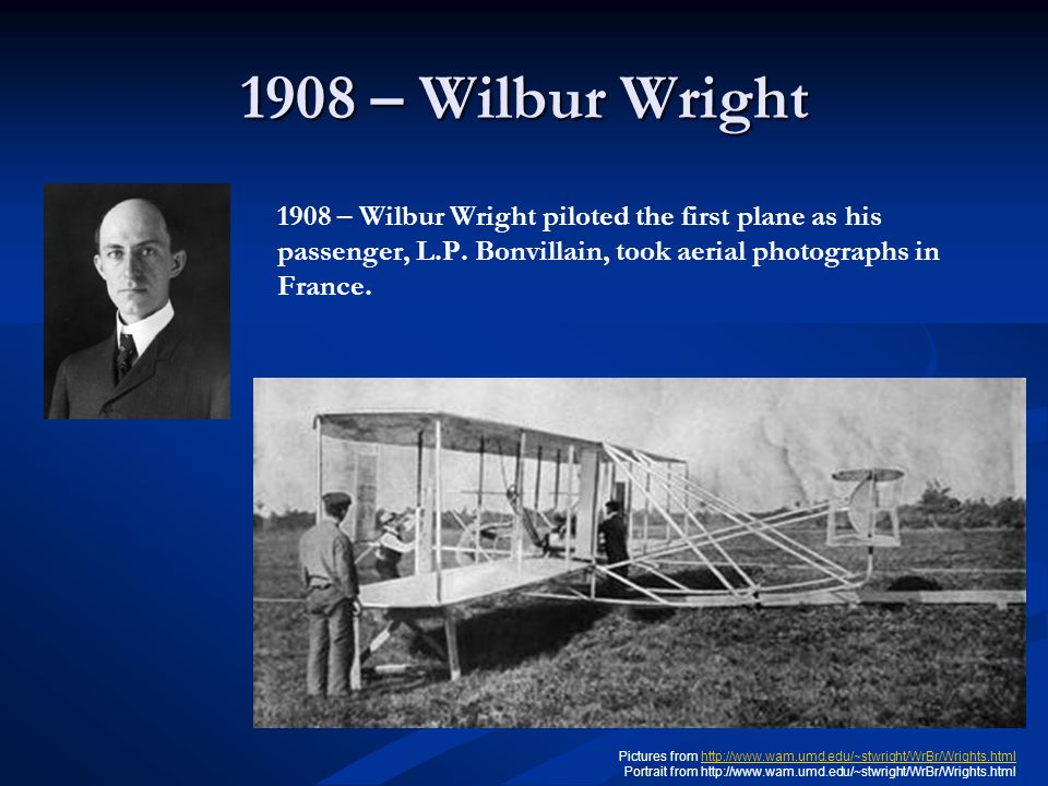 1908 – Wilbur Wright 1908 – Wilbur Wright piloted the first plane as his passenger, L.P. Bonvillain, took aerial photographs in France. Pictures from