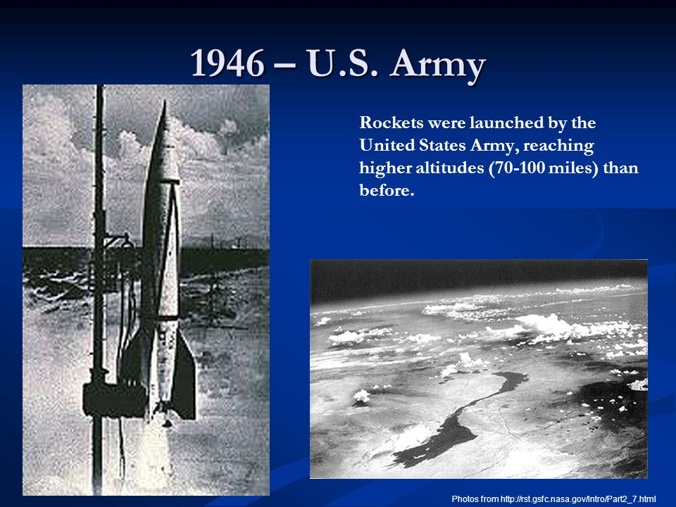 1946 – U.S. Army Rockets were launched by the United States Army, reaching higher altitudes (70-100 miles) than before. Photos from http://rst.gsfc.na