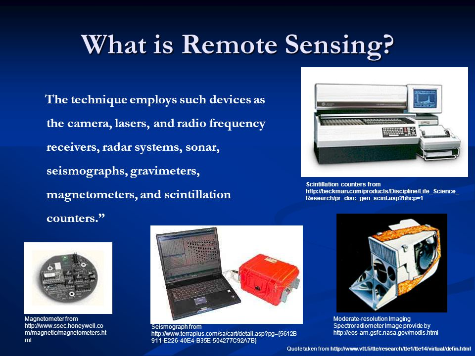 What is Remote Sensing? The technique employs such devices as the camera, lasers, and radio frequency receivers, radar systems, sonar, seismographs, g