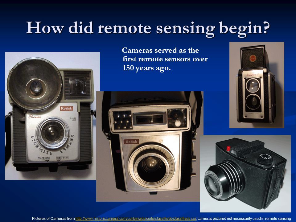 How did remote sensing begin? Cameras served as the first remote sensors over 150 years ago. Pictures of Cameras from http://www.historiccamera.com/cg