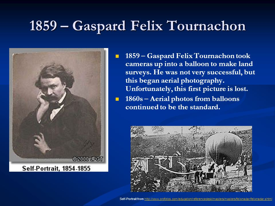1859 – Gaspard Felix Tournachon 1859 – Gaspard Felix Tournachon took cameras up into a balloon to make land surveys. He was not very successful, but t