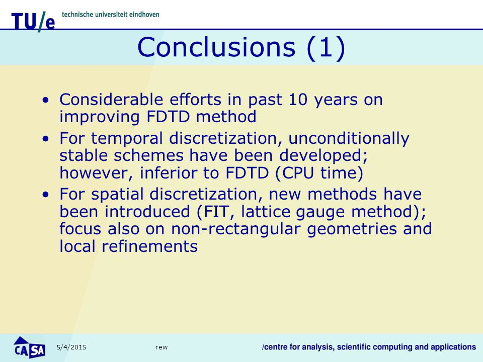 5/4/2015rew Conclusions (1) Considerable efforts in past 10 years on improving FDTD method For temporal discretization, unconditionally stable schemes have been developed; however, inferior to FDTD (CPU time) For spatial discretization, new methods have been introduced (FIT, lattice gauge method); focus also on non-rectangular geometries and local refinements